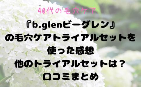40代・毛穴ケアはできる?『b.glenビーグレン』を使った感想・トライアルセットの内容・口コミまとめ